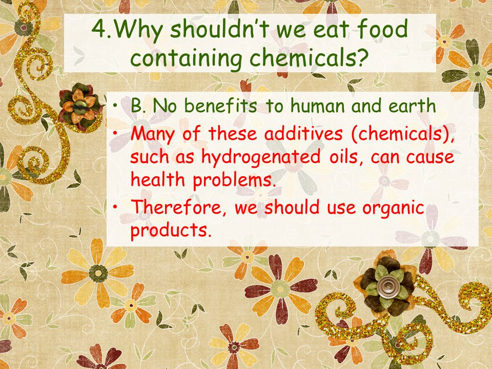 4.Why shouldnt we eat food containing chemicals. B.