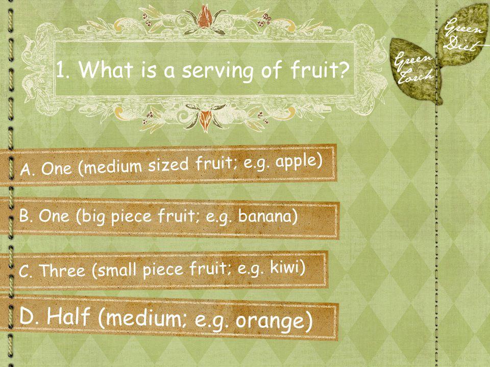 1. What is a serving of fruit? A. One (medium sized fruit; e.g. apple) C. Three (small piece fruit; e.g. kiwi) B. One (big piece fruit; e.g. banana) D