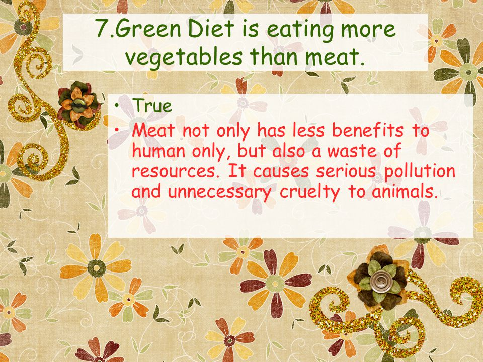 7.Green Diet is eating more vegetables than meat. True Meat not only has less benefits to human only, but also a waste of resources. It causes serious