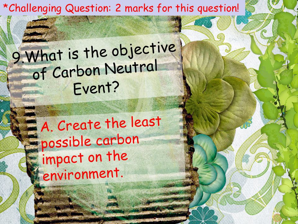 9.What is the objective of Carbon Neutral Event? A. Create the least possible carbon impact on the environment. *Challenging Question: 2 marks for thi