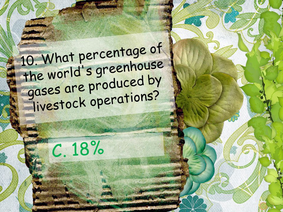 10. What percentage of the world's greenhouse gases are produced by livestock operations? C. 18%