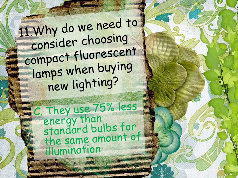 11.Why do we need to consider choosing compact fluorescent lamps when buying new lighting.
