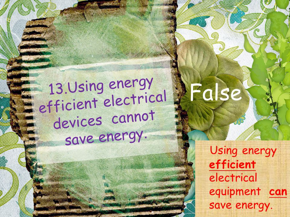 13.Using energy efficient electrical devices cannot save energy. False Using energy efficient electrical equipment can save energy.