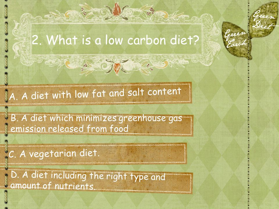 2. What is a low carbon diet? A. A diet with low fat and salt content C. A vegetarian diet. B. A diet which minimizes greenhouse gas emission released