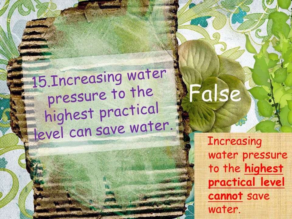 15.Increasing water pressure to the highest practical level can save water.