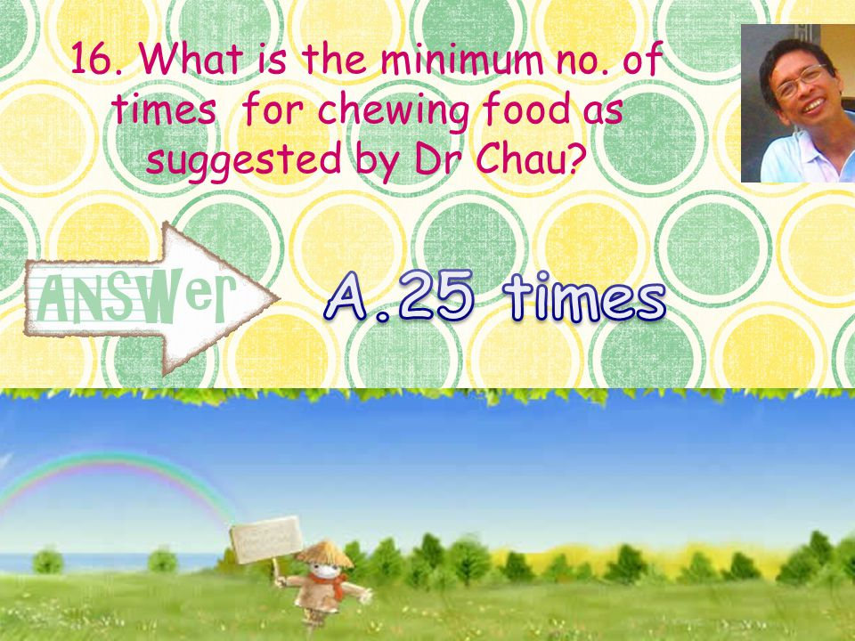 16. What is the minimum no. of times for chewing food as suggested by Dr Chau