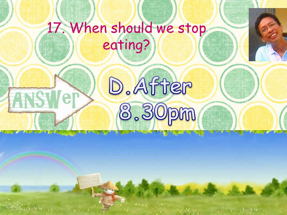 17. When should we stop eating