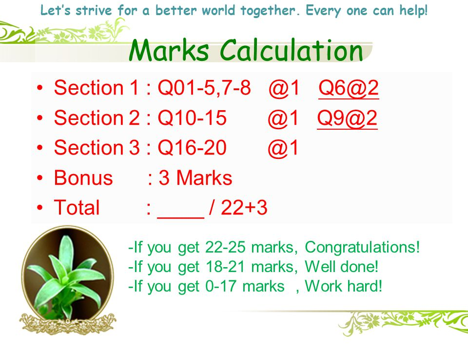 Marks Calculation Section 1 : Q01-5,7-8 @1 Q6@2 Section 2 : Q10-15 @1 Q9@2 Section 3 : Q16-20 @1 Bonus : 3 Marks Total : ____ / 22+3 -If you get 22-25 marks, Congratulations.