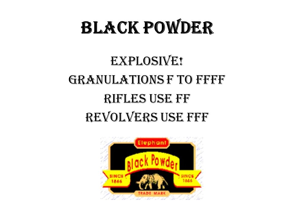 Black Powder Explosive! Granulations F to FFFF Rifles use ff Revolvers use fff
