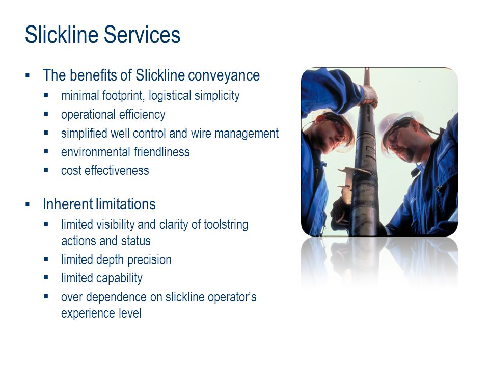 Slickline Services The benefits of Slickline conveyance minimal footprint, logistical simplicity operational efficiency simplified well control and wi