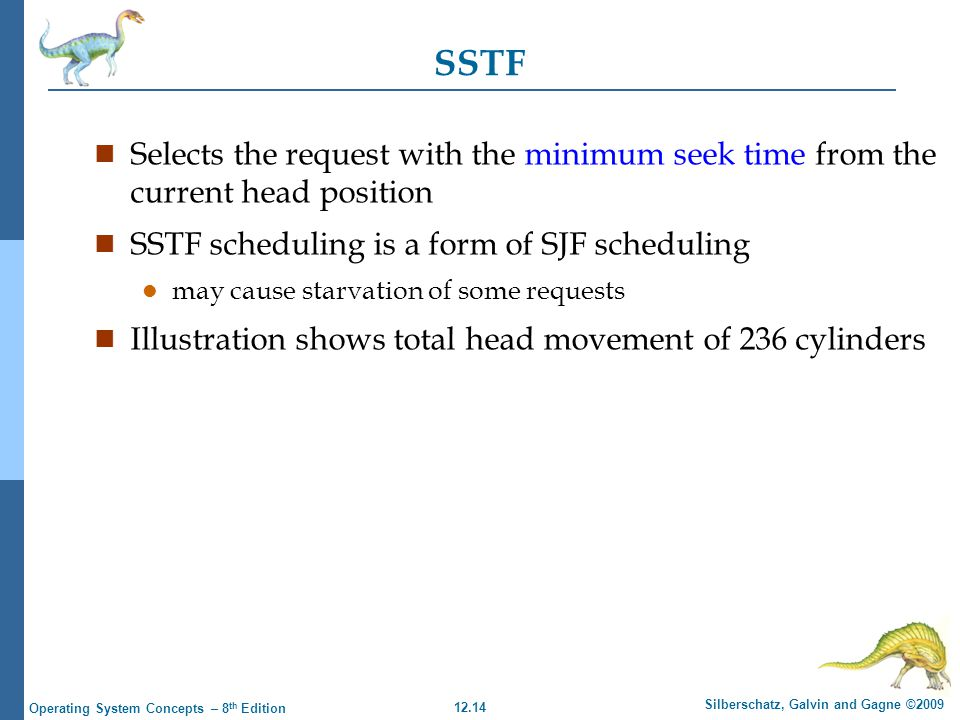 12.14 Silberschatz, Galvin and Gagne ©2009 Operating System Concepts – 8 th Edition SSTF n Selects the request with the minimum seek time from the cur