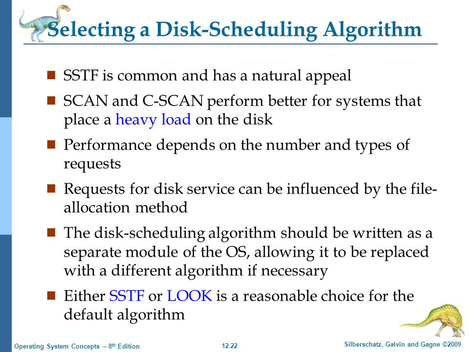 12.22 Silberschatz, Galvin and Gagne ©2009 Operating System Concepts – 8 th Edition Selecting a Disk-Scheduling Algorithm n SSTF is common and has a n