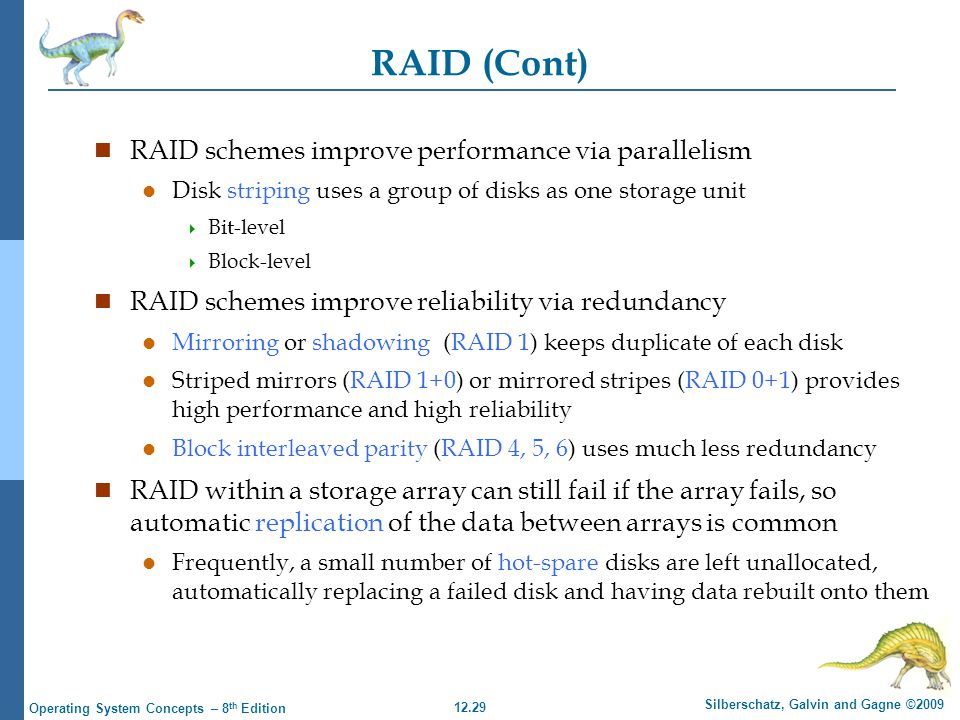12.29 Silberschatz, Galvin and Gagne ©2009 Operating System Concepts – 8 th Edition RAID (Cont) n RAID schemes improve performance via parallelism l D