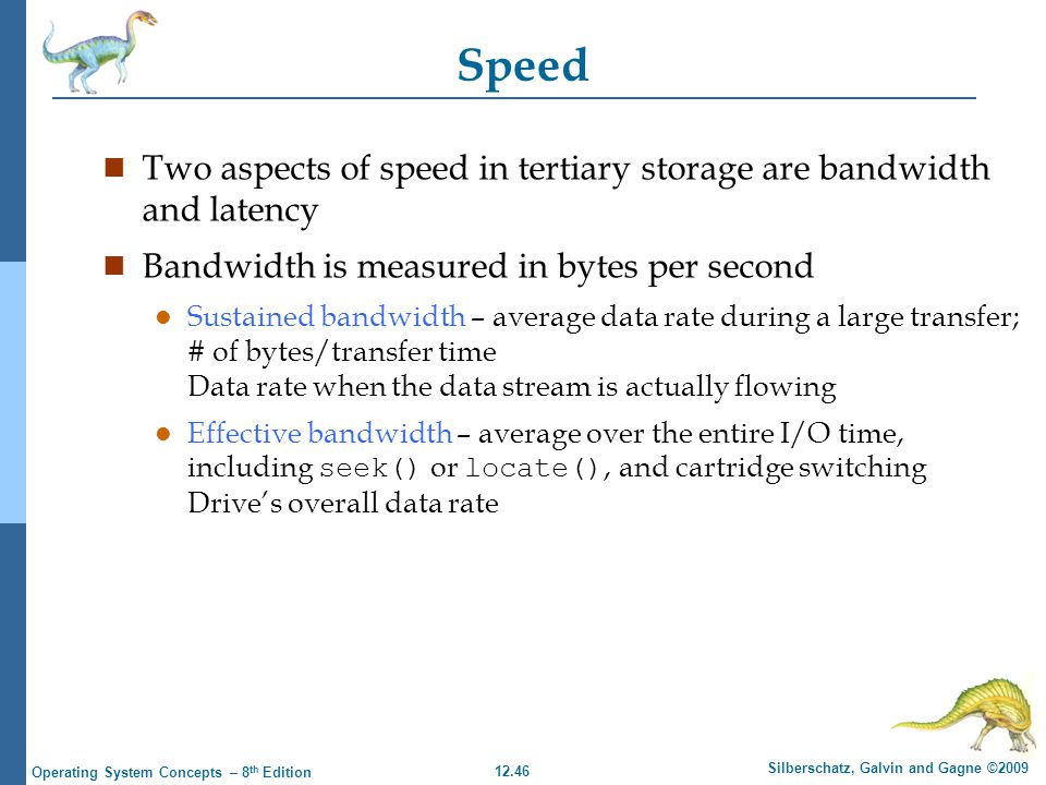 12.46 Silberschatz, Galvin and Gagne ©2009 Operating System Concepts – 8 th Edition Speed n Two aspects of speed in tertiary storage are bandwidth and