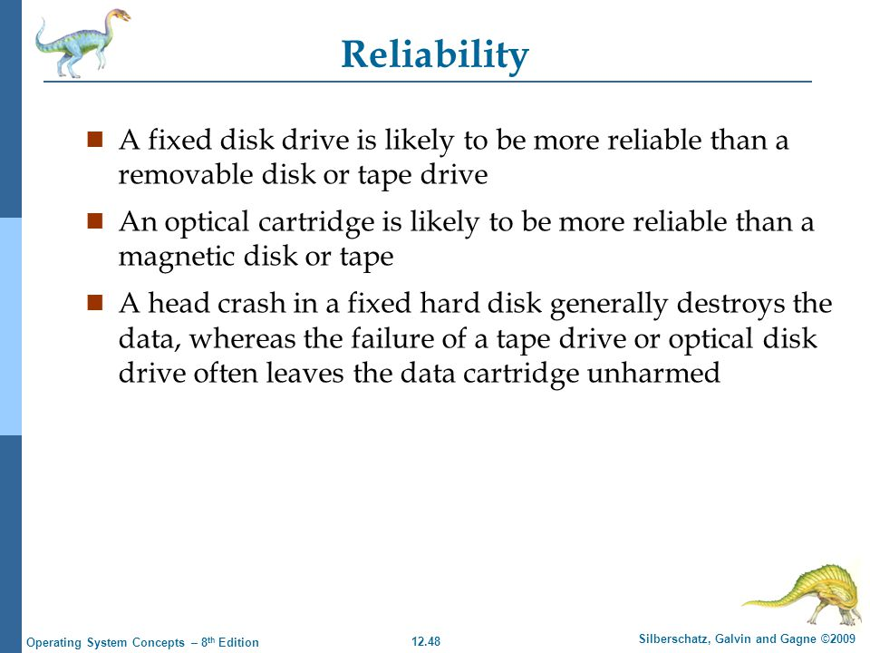 12.48 Silberschatz, Galvin and Gagne ©2009 Operating System Concepts – 8 th Edition Reliability n A fixed disk drive is likely to be more reliable tha