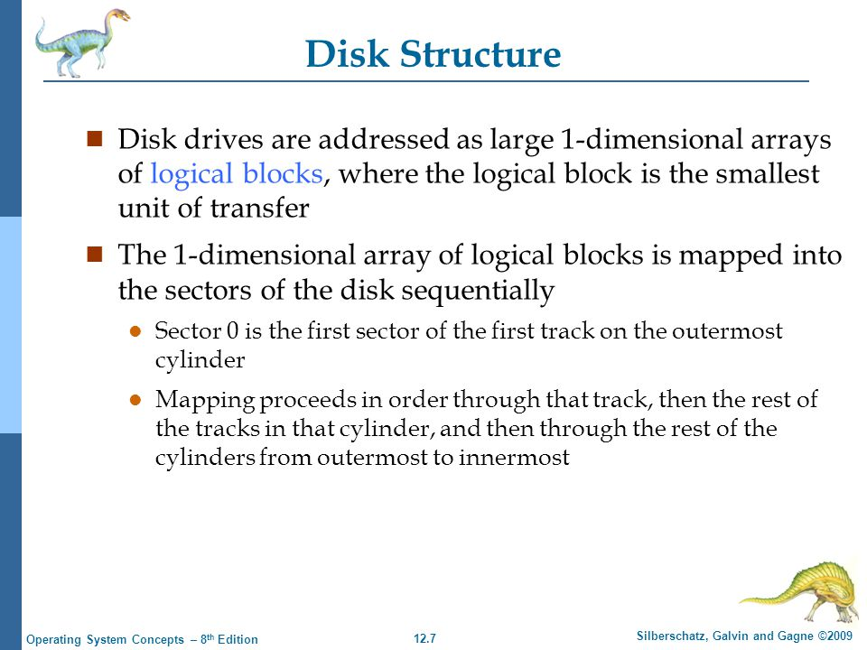 12.7 Silberschatz, Galvin and Gagne ©2009 Operating System Concepts – 8 th Edition Disk Structure n Disk drives are addressed as large 1-dimensional a