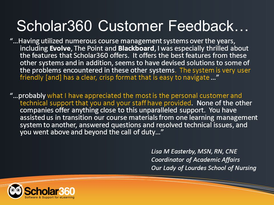 Scholar360 Customer Feedback… …Having utilized numerous course management systems over the years, including Evolve, The Point and Blackboard, I was especially thrilled about the features that Scholar360 offers.