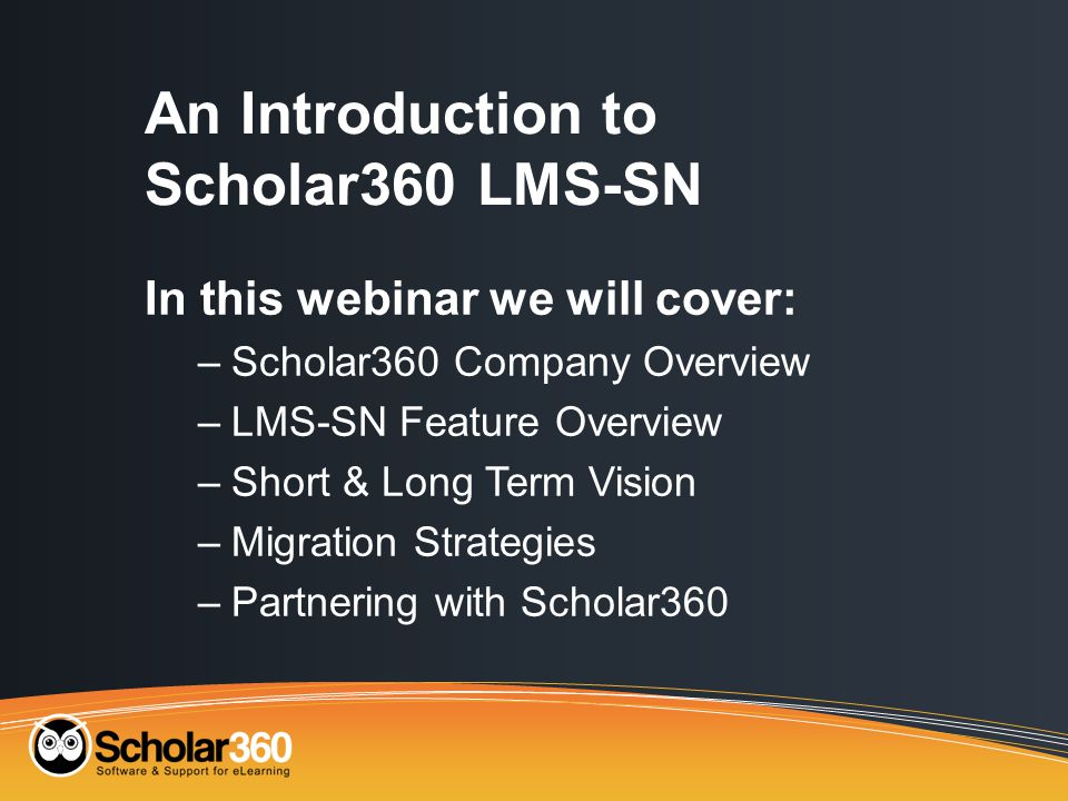 An Introduction to Scholar360 LMS-SN In this webinar we will cover: –Scholar360 Company Overview –LMS-SN Feature Overview –Short & Long Term Vision –Migration Strategies –Partnering with Scholar360