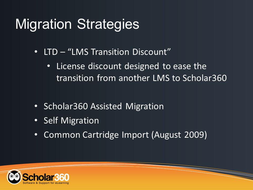 Migration Strategies LTD – LMS Transition Discount License discount designed to ease the transition from another LMS to Scholar360 Scholar360 Assisted Migration Self Migration Common Cartridge Import (August 2009)