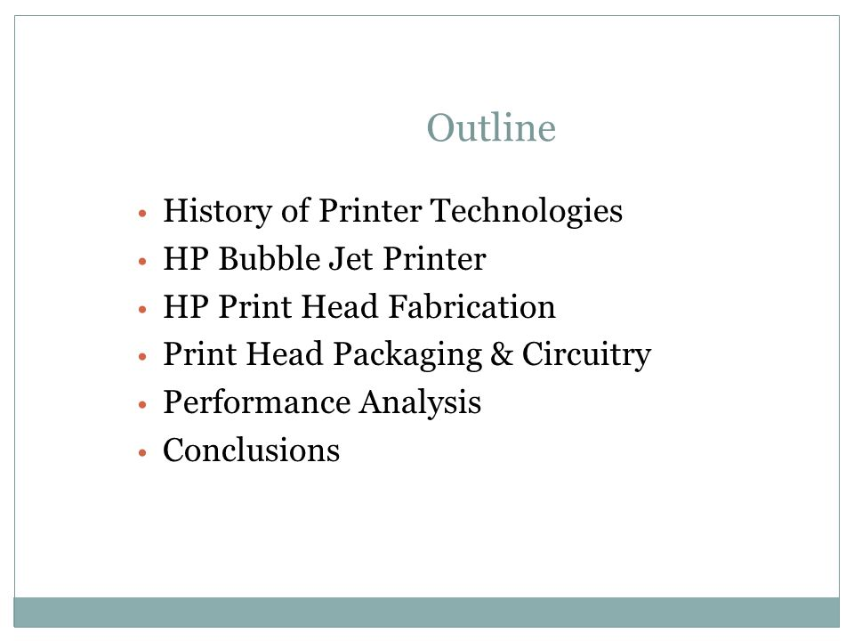 Outline History of Printer Technologies HP Bubble Jet Printer HP Print Head Fabrication Print Head Packaging & Circuitry Performance Analysis Conclusi
