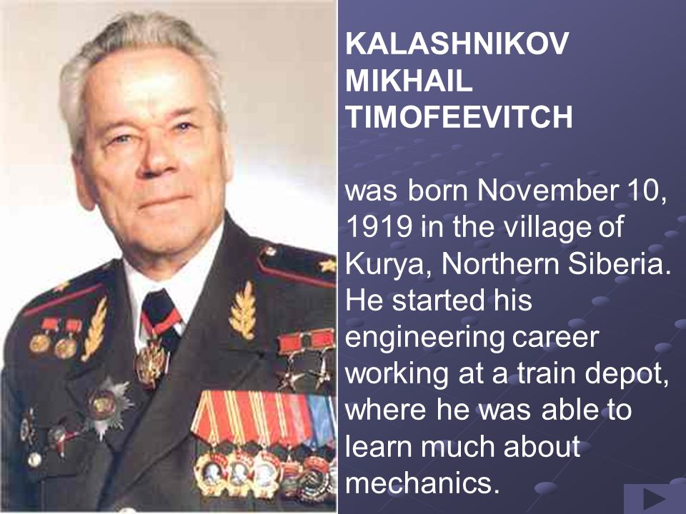 KALASHNIKOV MIKHAIL TIMOFEEVITCH was born November 10, 1919 in the village of Kurya, Northern Siberia.