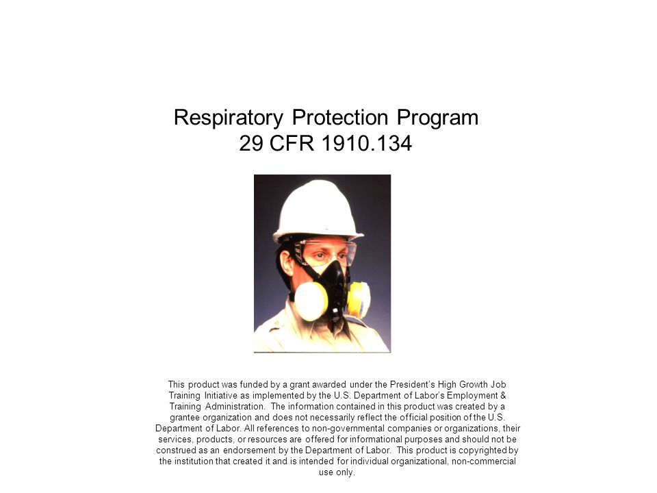 Respiratory Protection Program 29 CFR 1910.134 This product was funded by a grant awarded under the Presidents High Growth Job Training Initiative as