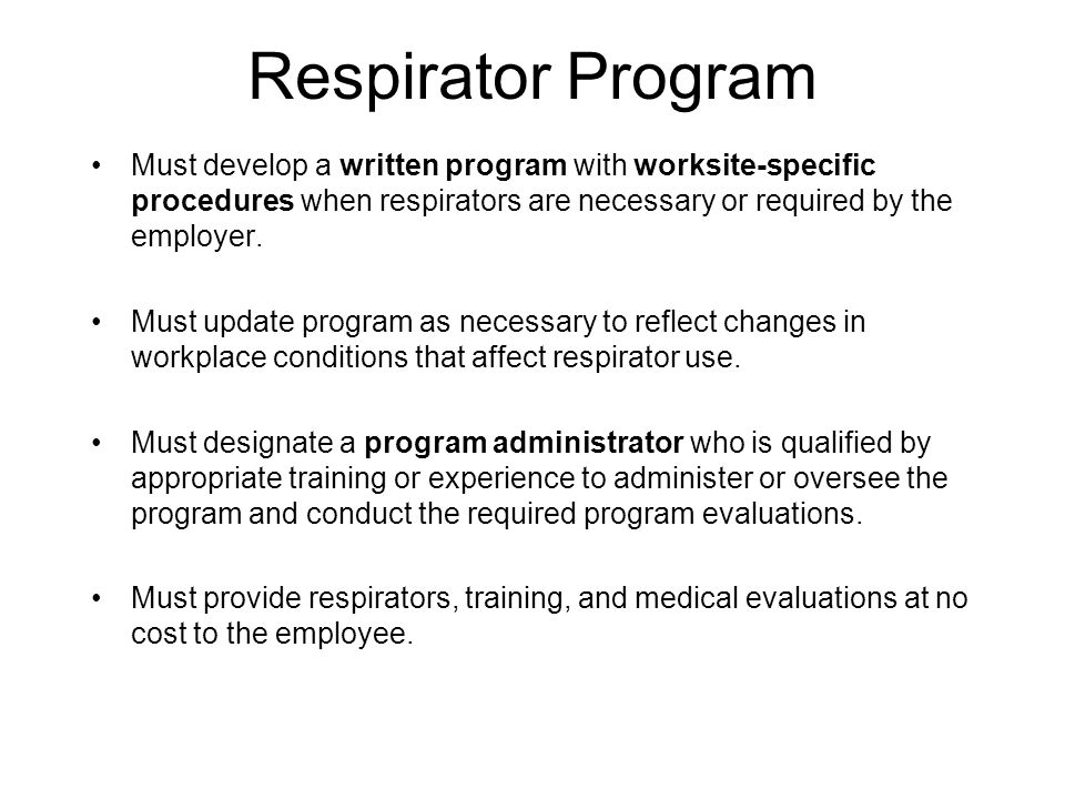 Respirator Program Must develop a written program with worksite-specific procedures when respirators are necessary or required by the employer. Must u