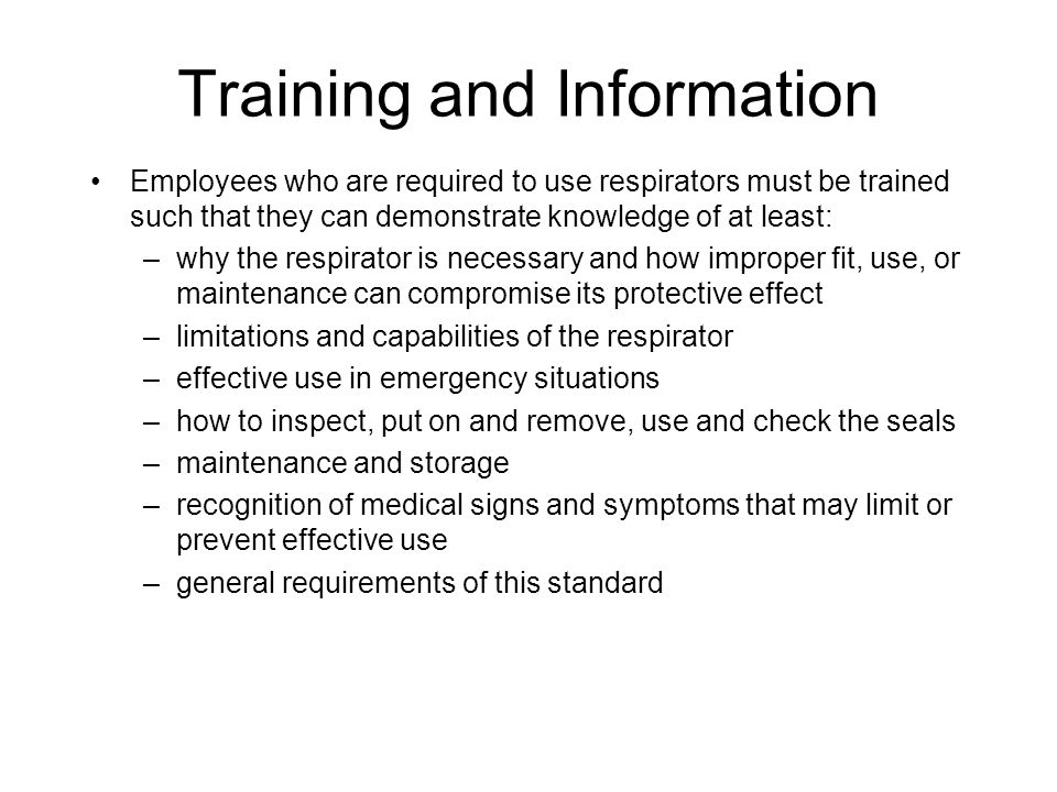 Training and Information Employees who are required to use respirators must be trained such that they can demonstrate knowledge of at least: –why the