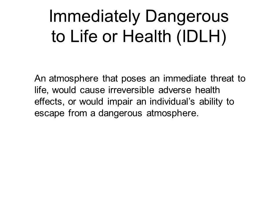 Immediately Dangerous to Life or Health (IDLH) An atmosphere that poses an immediate threat to life, would cause irreversible adverse health effects,
