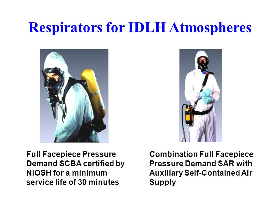 Respirators for IDLH Atmospheres Full Facepiece Pressure Demand SCBA certified by NIOSH for a minimum service life of 30 minutes Combination Full Face