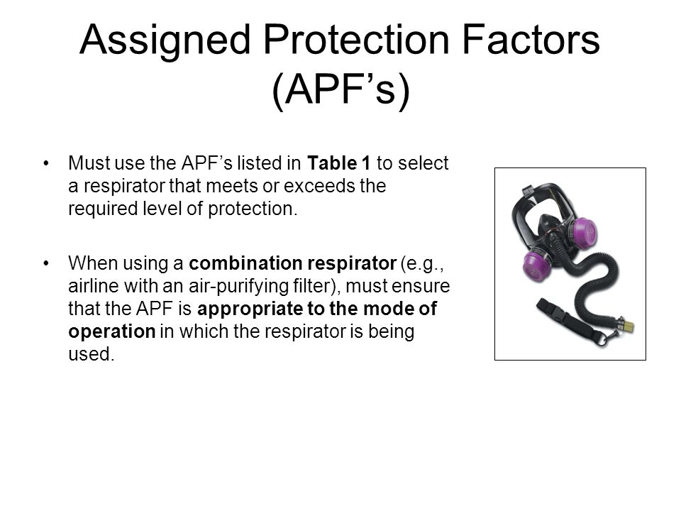 Assigned Protection Factors (APFs) Must use the APFs listed in Table 1 to select a respirator that meets or exceeds the required level of protection.