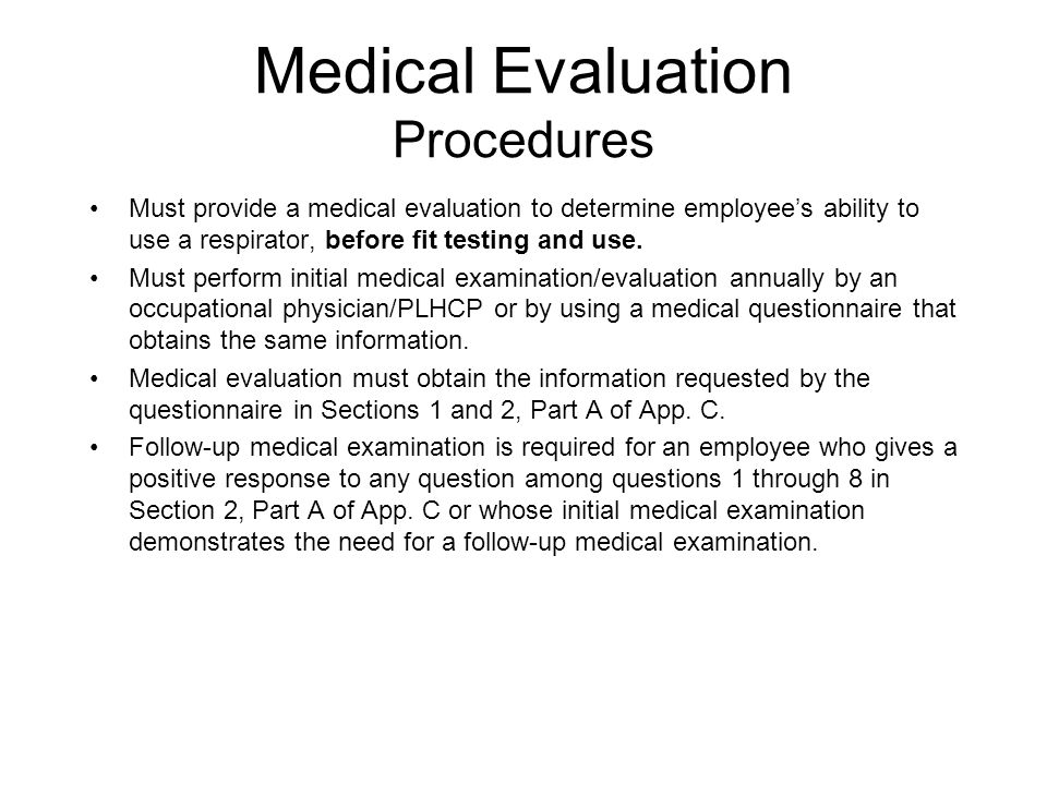 Medical Evaluation Procedures Must provide a medical evaluation to determine employees ability to use a respirator, before fit testing and use. Must p
