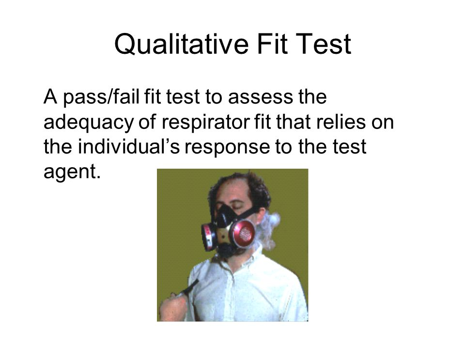 Qualitative Fit Test A pass/fail fit test to assess the adequacy of respirator fit that relies on the individuals response to the test agent.