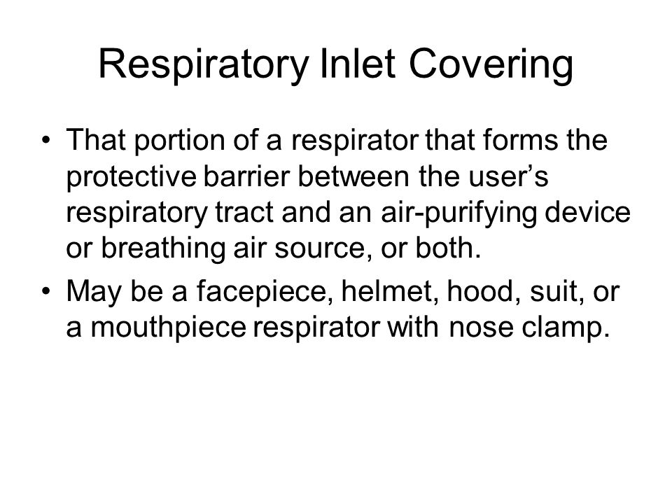 Respiratory Inlet Covering That portion of a respirator that forms the protective barrier between the users respiratory tract and an air-purifying dev