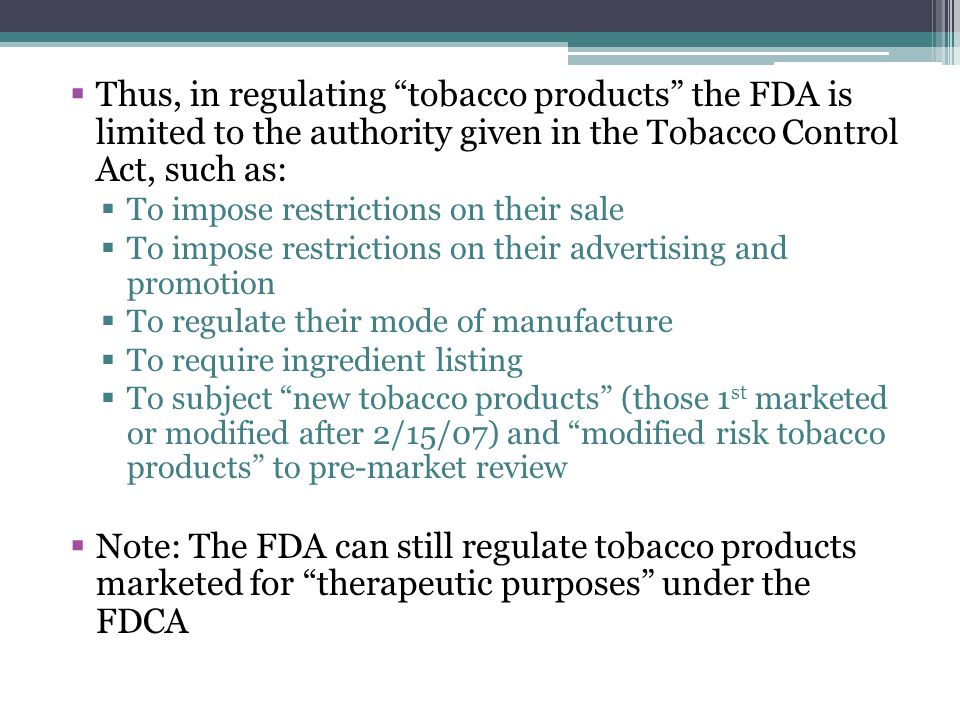 Thus, in regulating tobacco products the FDA is limited to the authority given in the Tobacco Control Act, such as: To impose restrictions on their sale To impose restrictions on their advertising and promotion To regulate their mode of manufacture To require ingredient listing To subject new tobacco products (those 1 st marketed or modified after 2/15/07) and modified risk tobacco products to pre-market review Note: The FDA can still regulate tobacco products marketed for therapeutic purposes under the FDCA