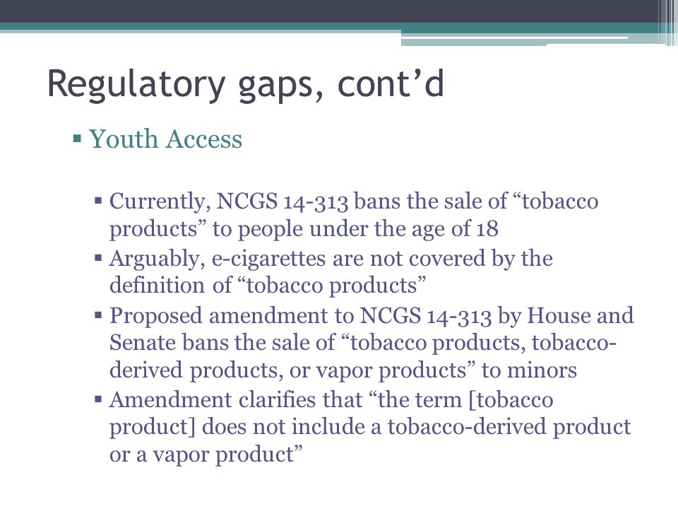 Regulatory gaps, contd Youth Access Currently, NCGS 14-313 bans the sale of tobacco products to people under the age of 18 Arguably, e-cigarettes are not covered by the definition of tobacco products Proposed amendment to NCGS 14-313 by House and Senate bans the sale of tobacco products, tobacco- derived products, or vapor products to minors Amendment clarifies that the term [tobacco product] does not include a tobacco-derived product or a vapor product