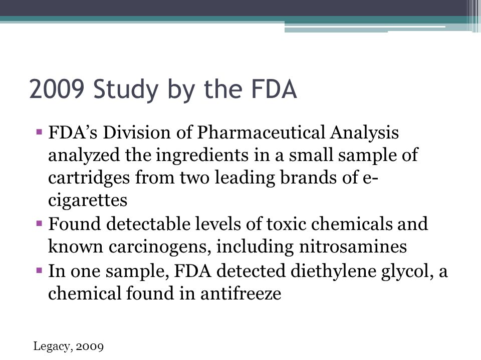 2009 Study by the FDA FDAs Division of Pharmaceutical Analysis analyzed the ingredients in a small sample of cartridges from two leading brands of e- cigarettes Found detectable levels of toxic chemicals and known carcinogens, including nitrosamines In one sample, FDA detected diethylene glycol, a chemical found in antifreeze Legacy, 2009