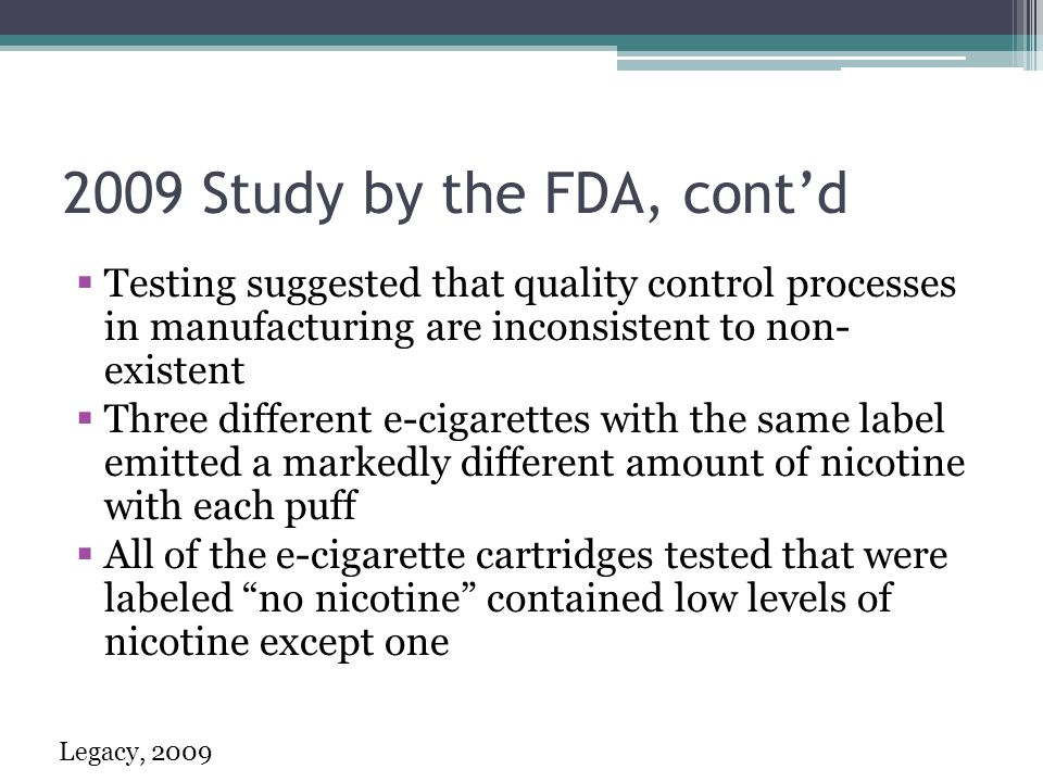 2009 Study by the FDA, contd Testing suggested that quality control processes in manufacturing are inconsistent to non- existent Three different e-cigarettes with the same label emitted a markedly different amount of nicotine with each puff All of the e-cigarette cartridges tested that were labeled no nicotine contained low levels of nicotine except one Legacy, 2009