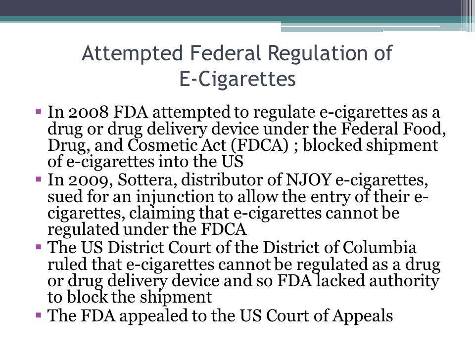 Attempted Federal Regulation of E-Cigarettes In 2008 FDA attempted to regulate e-cigarettes as a drug or drug delivery device under the Federal Food, Drug, and Cosmetic Act (FDCA) ; blocked shipment of e-cigarettes into the US In 2009, Sottera, distributor of NJOY e-cigarettes, sued for an injunction to allow the entry of their e- cigarettes, claiming that e-cigarettes cannot be regulated under the FDCA The US District Court of the District of Columbia ruled that e-cigarettes cannot be regulated as a drug or drug delivery device and so FDA lacked authority to block the shipment The FDA appealed to the US Court of Appeals