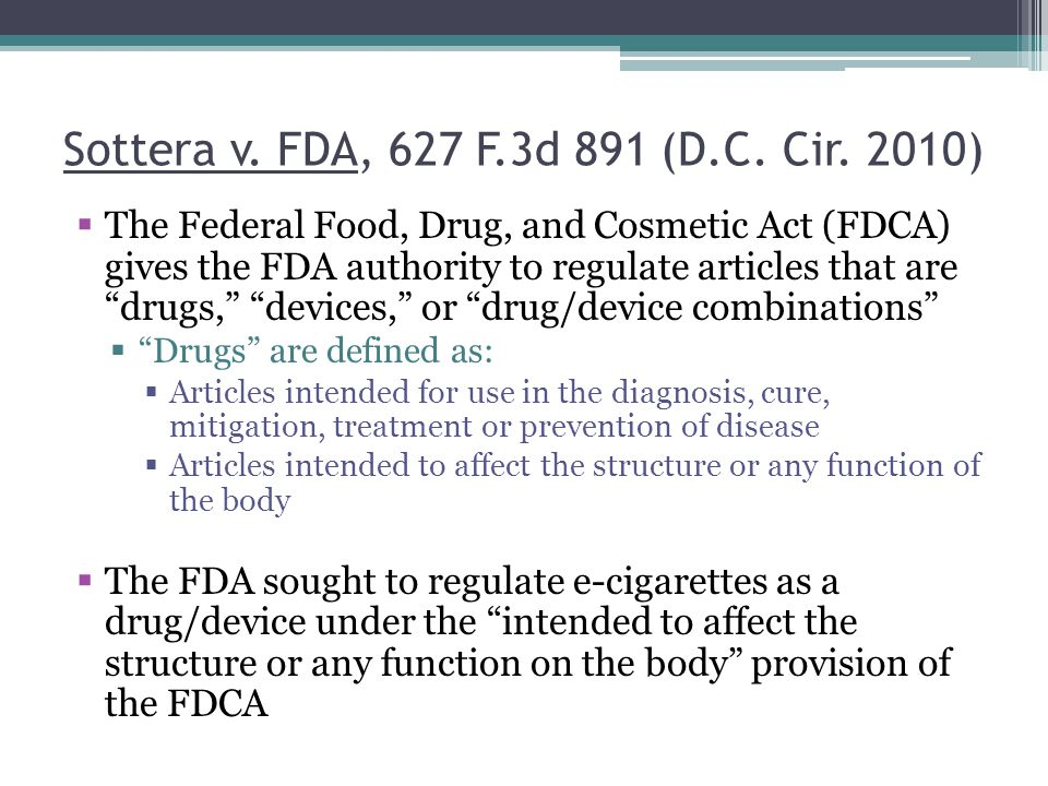Sottera v. FDA, 627 F.3d 891 (D.C. Cir. 2010) The Federal Food, Drug, and Cosmetic Act (FDCA) gives the FDA authority to regulate articles that are dr