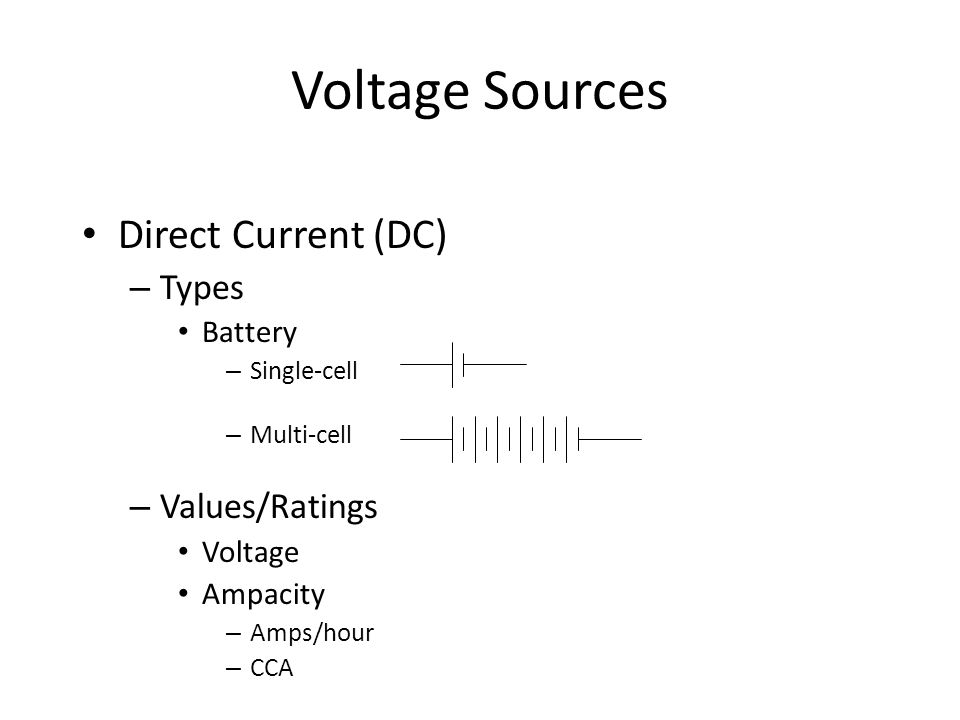Voltage Sources Direct Current (DC) – Types Battery – Single-cell – Multi-cell – Values/Ratings Voltage Ampacity – Amps/hour – CCA
