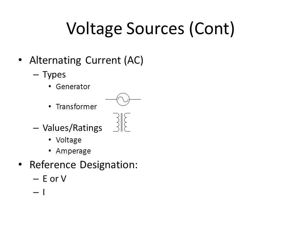 Voltage Sources (Cont) Alternating Current (AC) – Types Generator Transformer – Values/Ratings Voltage Amperage Reference Designation: – E or V –I–I