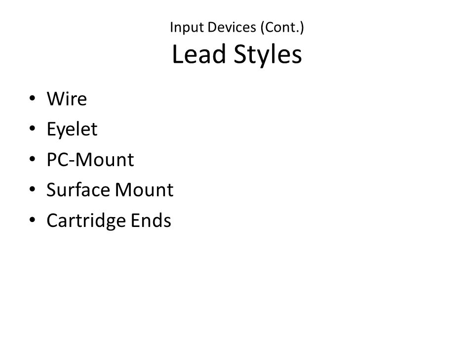 Input Devices (Cont.) Lead Styles Wire Eyelet PC-Mount Surface Mount Cartridge Ends