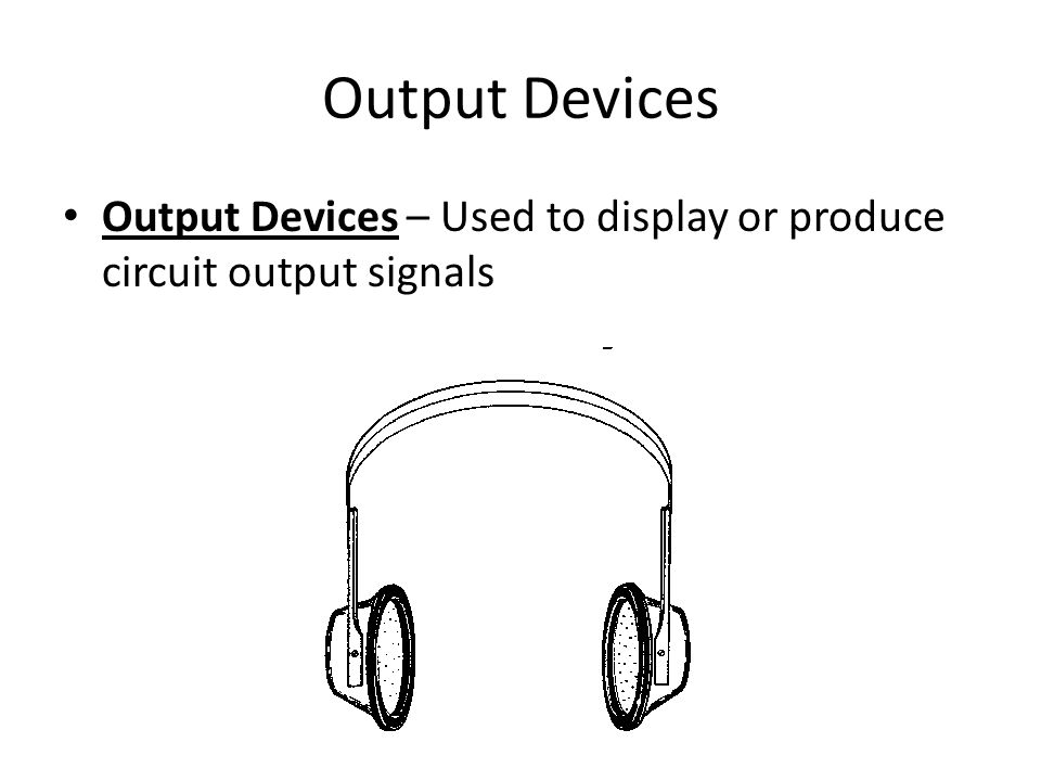 Output Devices Output Devices – Used to display or produce circuit output signals