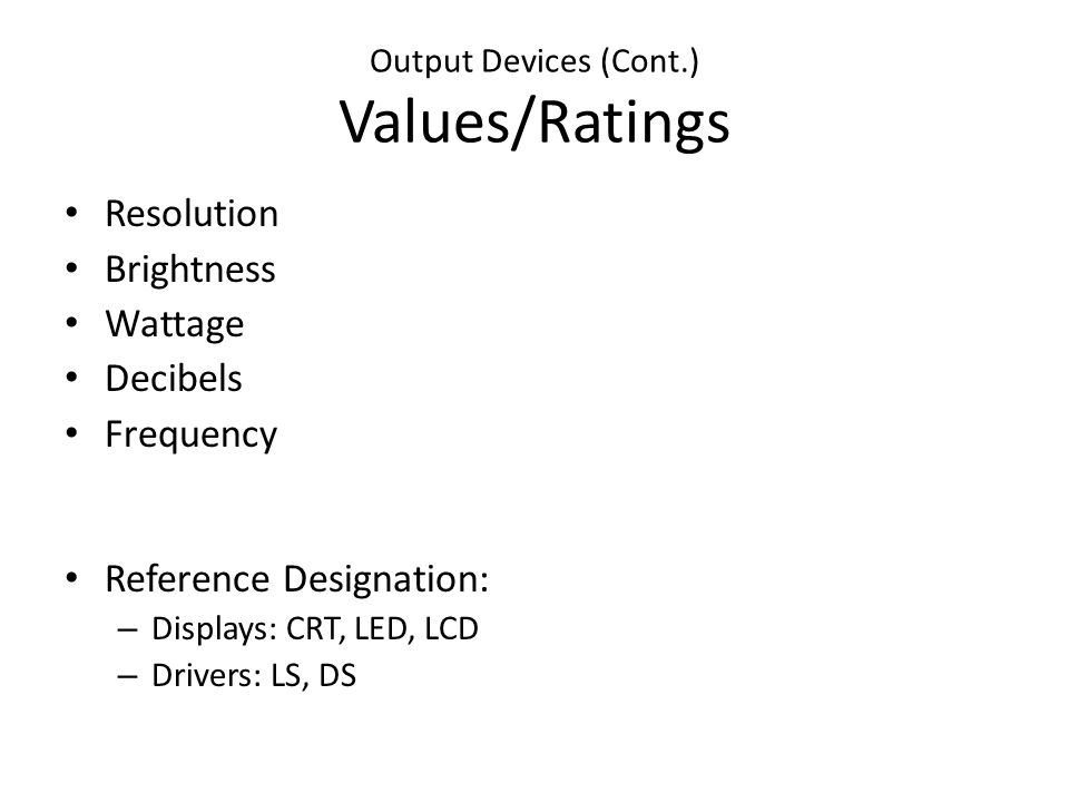Output Devices (Cont.) Values/Ratings Resolution Brightness Wattage Decibels Frequency Reference Designation: – Displays: CRT, LED, LCD – Drivers: LS, DS