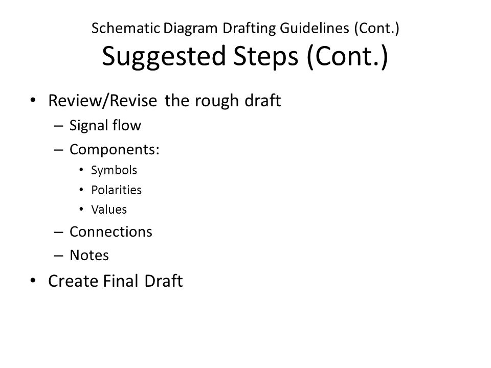 Schematic Diagram Drafting Guidelines (Cont.) Suggested Steps (Cont.) Review/Revise the rough draft – Signal flow – Components: Symbols Polarities Values – Connections – Notes Create Final Draft