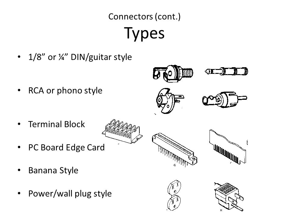 Connectors (cont.) Types 1/8 or ¼ DIN/guitar style RCA or phono style Terminal Block PC Board Edge Card Banana Style Power/wall plug style