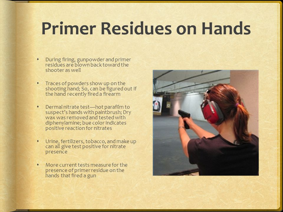 Primer Residues on Hands During firing, gunpowder and primer residues are blown back toward the shooter as well Traces of powders show up on the shoot