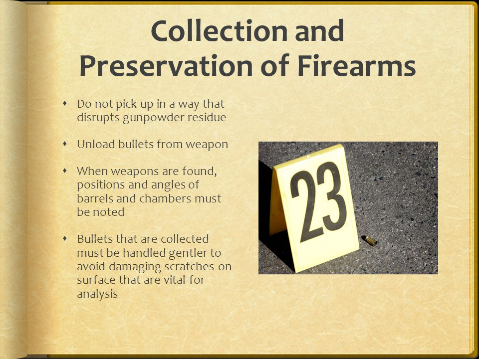 Collection and Preservation of Firearms Do not pick up in a way that disrupts gunpowder residue Unload bullets from weapon When weapons are found, pos