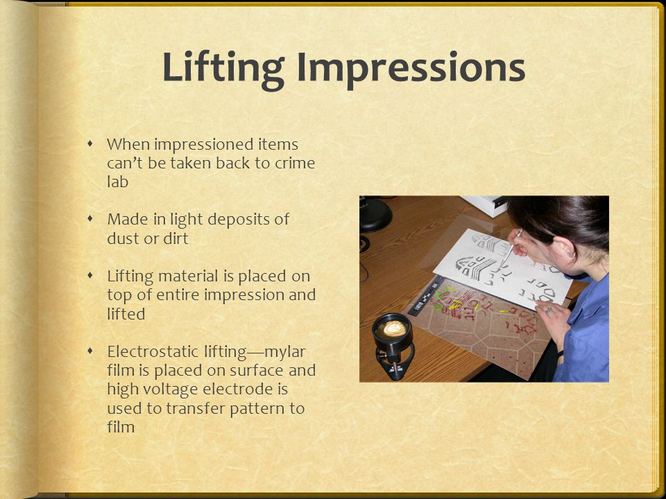 Lifting Impressions When impressioned items cant be taken back to crime lab Made in light deposits of dust or dirt Lifting material is placed on top o